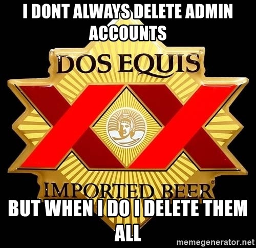 Dos Equis - I dont always delete admin accounts but when I do I delete them all