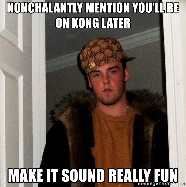 Scumbag Steve - Nonchalantly mention you'll be on kong later make it sound really fun