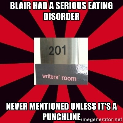 Gossip Girl Writers - Blair HaD a serious eating disorder Never mentioned unless it's a punchline