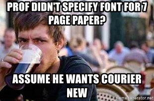 The Lazy College Senior - prof didn't specify font for 7 page paper? assume he wants courier new
