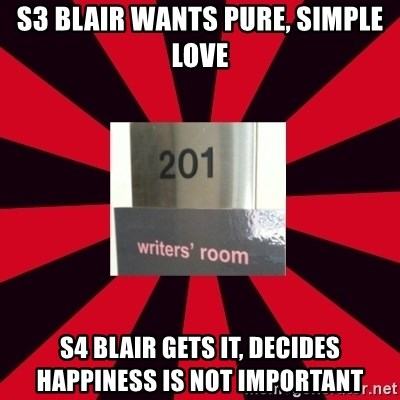 Gossip Girl Writers - S3 bLAIr WANTS PURE, SIMPLE LOVE S4 BLAIR GETS IT, DECIDES HAPPINESS IS NOT IMPORTANT
