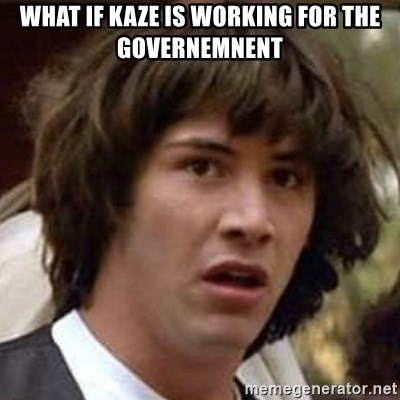 Conspiracy Guy - What if kaze is working for the governemnent