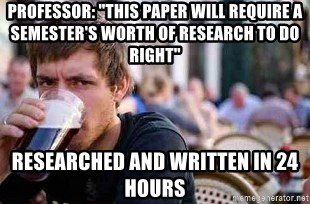 "The Lazy College Senior - PRofessor: ""This Paper will Require a Semester's worth of research to do right"" researched and written in 24 hours"