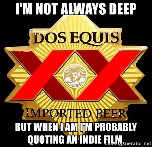 Dos Equis - i'M NOT ALWAYS DEEP BUT WHEN I AM I'M PROBABLY QUOTING AN INDIE FILM.