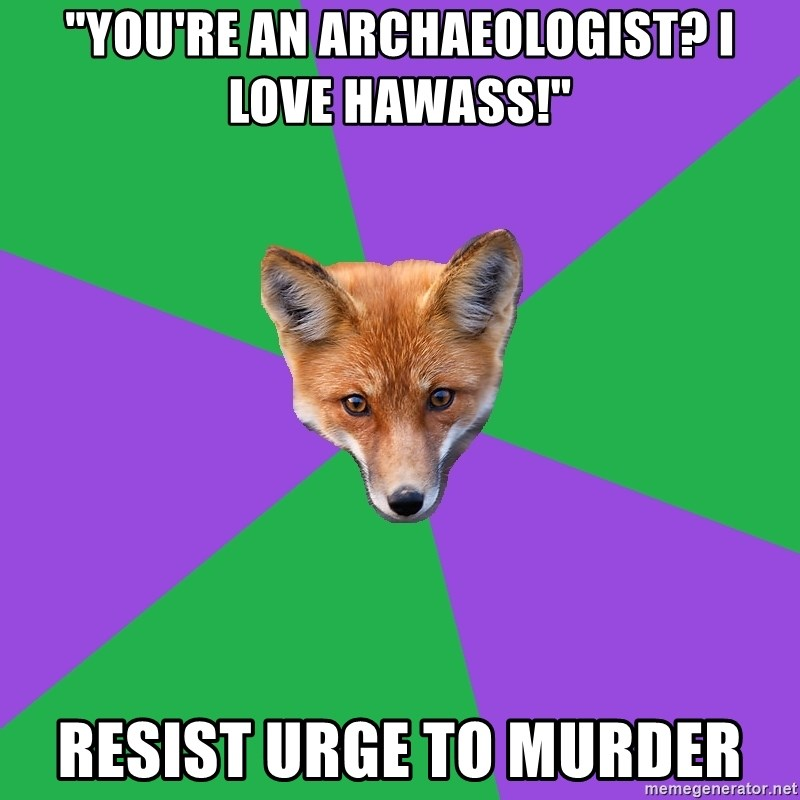"""Anthropology Major Fox - """"You're an archaeologist? I LOVE HAWASS!"""" resist urge to murder"""