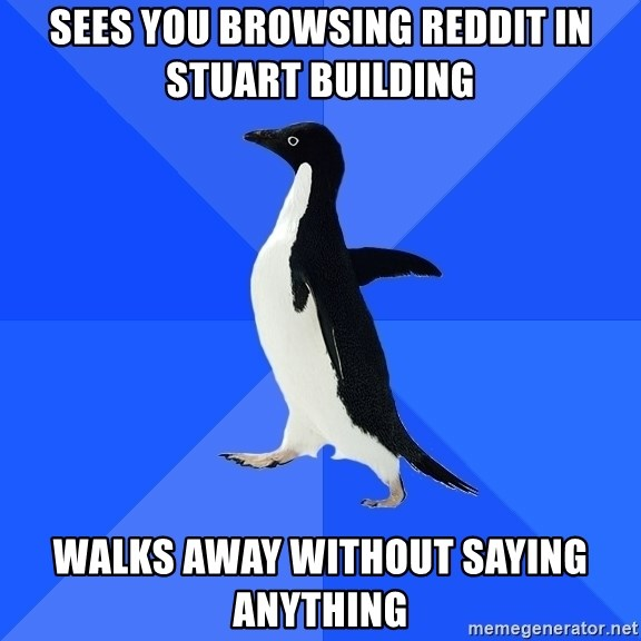 Socially Awkward Penguin - SEES YOU BROWSING rEDDIT IN STUART BUILDING WALKS AWAY WITHOUT Saying anything
