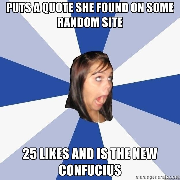 Annoying Facebook Girl - Puts a quote she found on some random site 25 likes and is the new confucius
