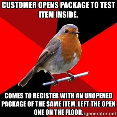 Retail Robin - customer opens package to test item inside. comes to register with an unopened package of the same item, left the open one on the floor.