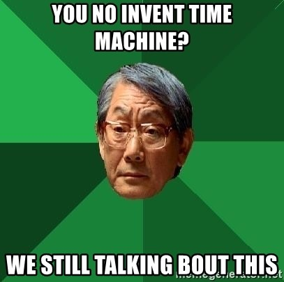 High Expectations Asian Father - You no invent time machine? we still talking bout this