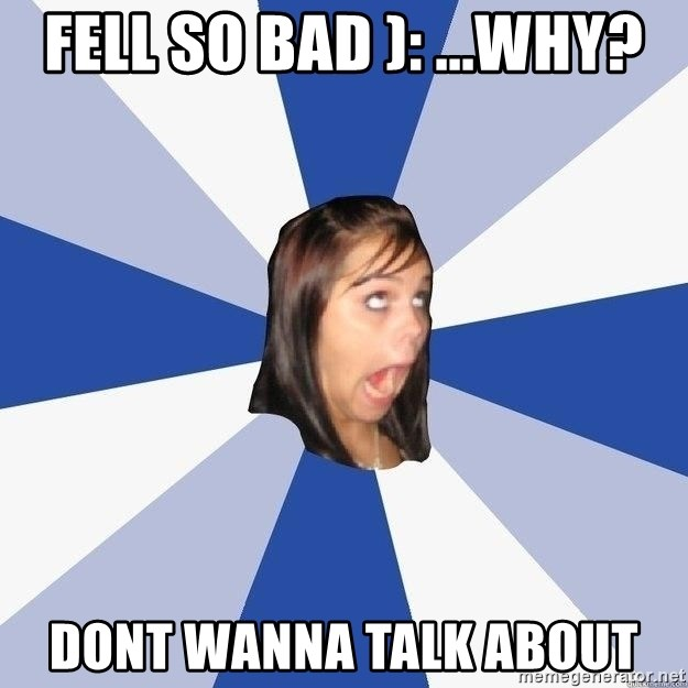 Annoying Facebook Girl - fell so bad ): ...Why? Dont wanna talk about