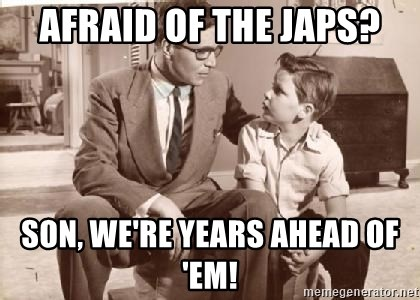 Racist Father - afraid of the japs? son, we're years ahead of 'em!