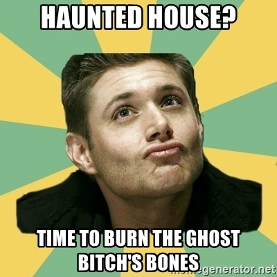 It's typical Dean Winchester  - haunted house? time to burn the ghost bitch's bones