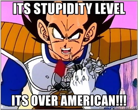 Over 9000 - its stupidity level its over american!!!