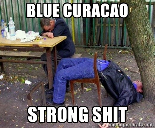 drunk - blue curacao strong shit