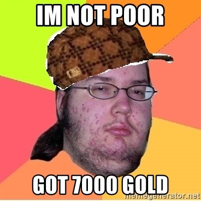 Scumbag nerd - Im not poor got 7000 gold
