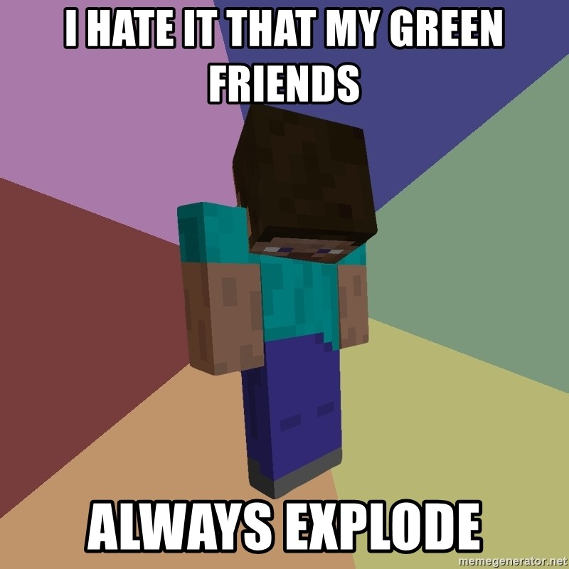 Depressed Minecraft Guy - i hate it that my green friends always explode