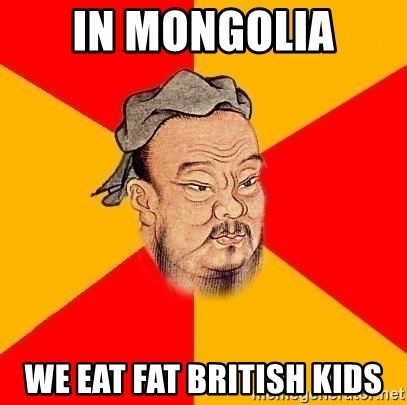Chinese Proverb - In mongolia we eat Fat britisH kids