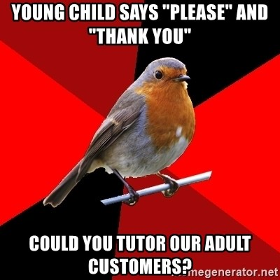 """Retail Robin - young child says """"please"""" and """"thank you"""" could you tutor our adult customers?"""
