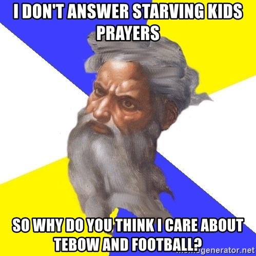 God - I don't answer starving kids prayers so why do you think i care about tebow and football?