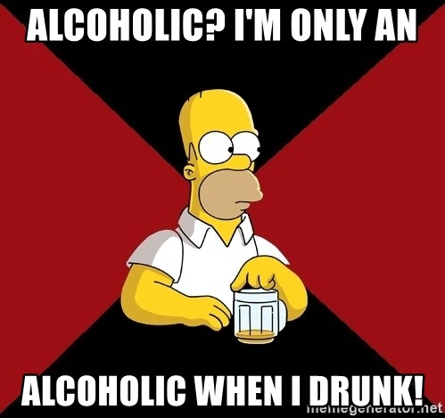 Homer Jay Simpson - ALCOHOLIC? I'M ONLY AN alcoholic when i drunk!