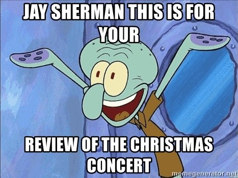 Guess What Squidward - JAY SHERMAN THIS IS FOR YOUR REVIEW OF THE CHRISTMAS CONCERT
