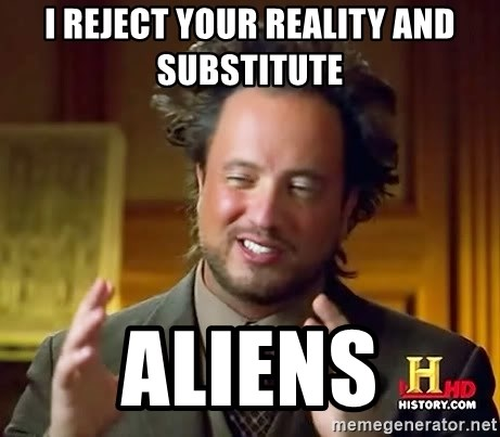 Ancient Aliens - I reject your reality and substitute  Aliens