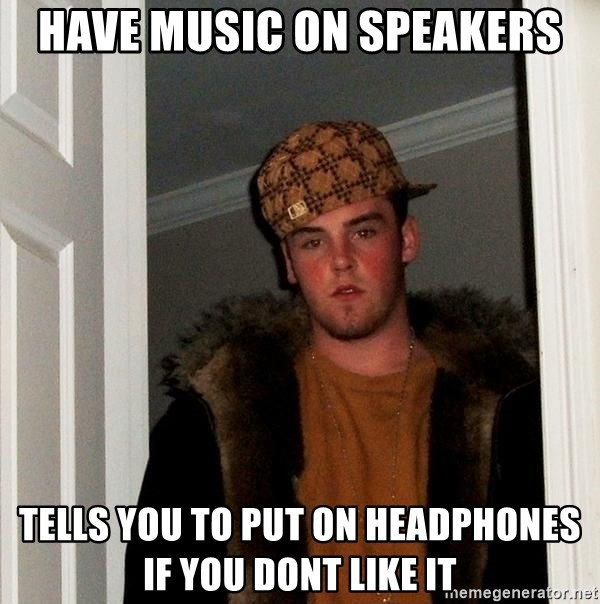 Scumbag Steve - Have music on speakers Tells you to put on headphones if you dont like it