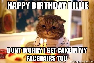 Birthday Cat -  Happy birthday Billie Dont worry I get cake in my Facehairs Too