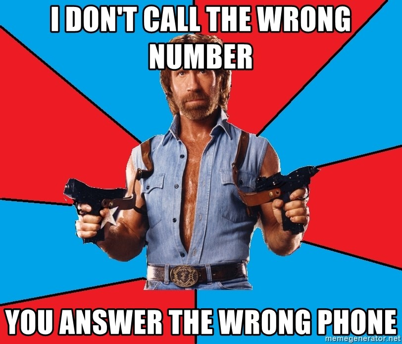Chuck Norris  - I don't call the wrong number You answer the wrong phone