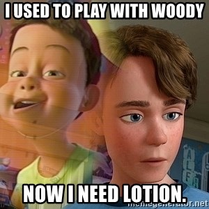 PTSD Andy - I Used to play with woody now I need lotion.