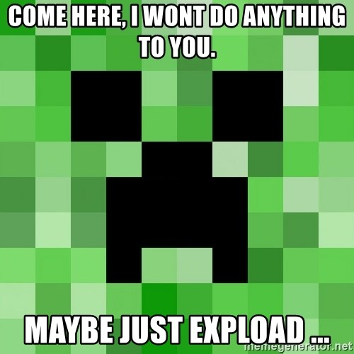 Minecraft Creeper Meme - Come here, I wont do anything to you. MAYBE just EXPLOAD ...