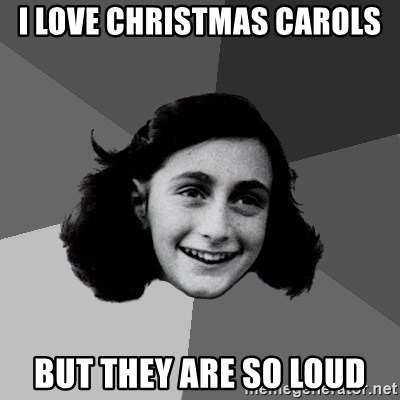 Anne Frank Lol - I LOVE CHRISTMAS CAROLS but they are so loud