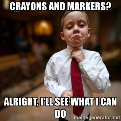 Alright Then Business Kid - Crayons and markers? Alright, i'll see what i can do