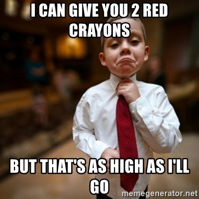 Alright Then Business Kid - i can give you 2 red crayons but that's as high as i'll go