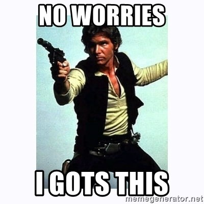 Han Solo - NO worries i gots this