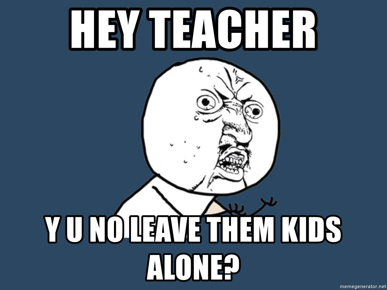 Y U No - hey teacher y u no leave them kids alone?