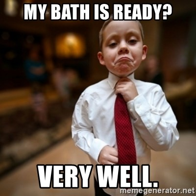 Alright Then Business Kid - my bath is ready? Very Well.