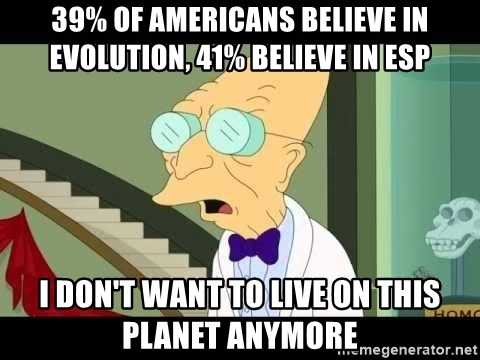 I dont want to live on this planet - 39% of americans believe in evolution, 41% believe in esp I don't want to live on this planet anymore