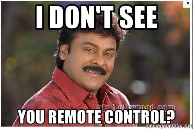 Typical Indian guy - I don't see You remote control?