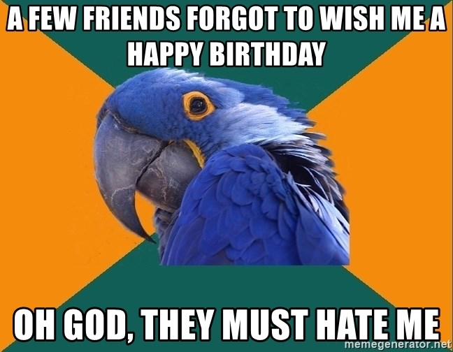 Paranoid Parrot - A FEW FRIENDS FORGOT TO WISH ME A HAPPY BIRTHDAY OH GOD, THEY MUST HATE ME