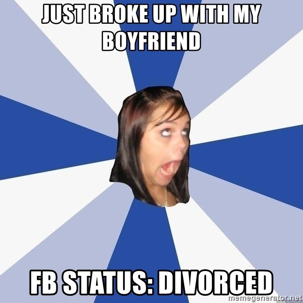 just broke up with my boyfriend fb status: divorced - Annoying