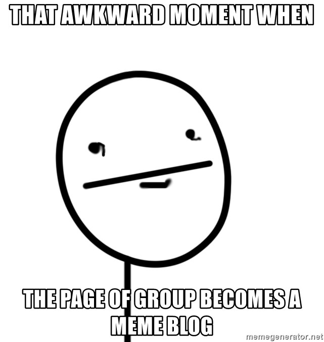poker f - THAT AWKWARD MOMENT WHEN  THE PAGE OF GROUP BECOMES A MEME BLOG