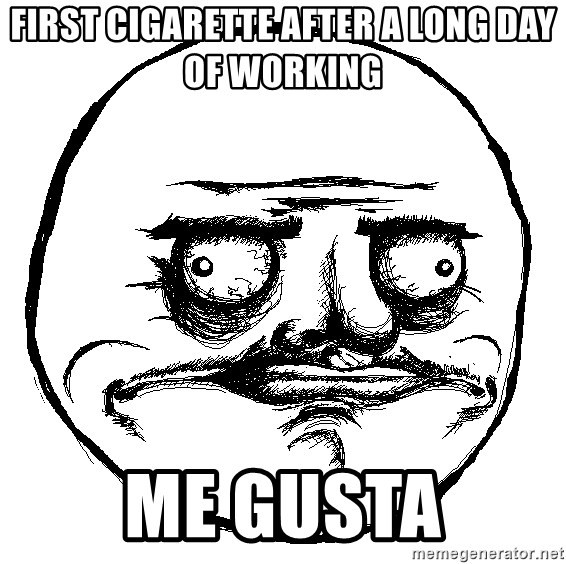Me Gusta Ships - First cigarette after a long day of working Me gusta