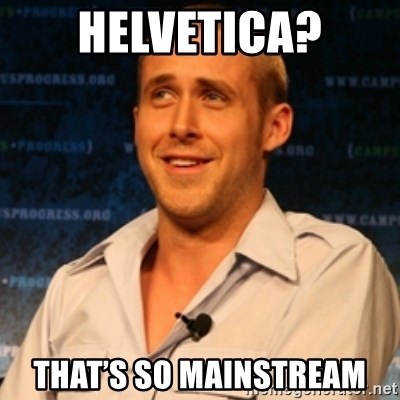 Typographer Ryan Gosling - Helvetica? That's So Mainstream