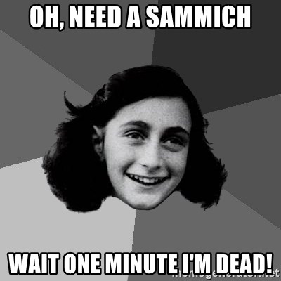 Anne Frank Lol - oh, need a sammich wait one minute i'm dead!