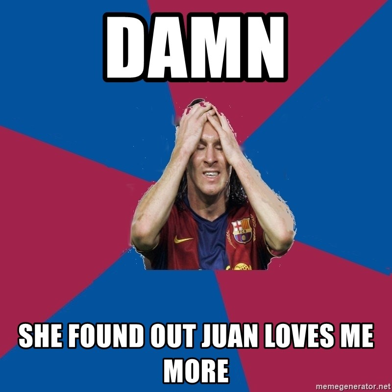 Lionel Messi Problems - Damn she found out juan loves me more