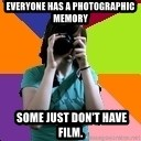 Professional Teenage Photographer - Everyone has a photographic memory  Some just don't have film.
