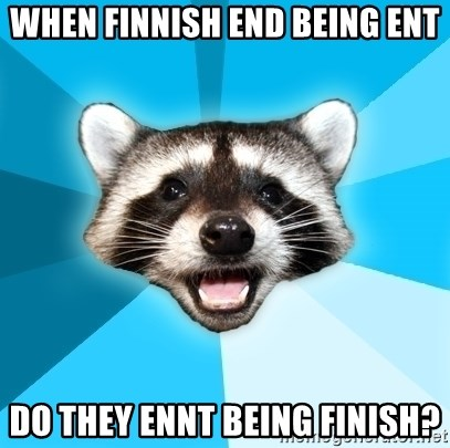 Lame Pun Coon - When finnish end being ent Do they ennt being finish?