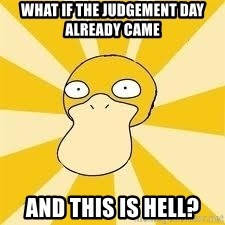 Conspiracy Psyduck - What if the judgement day already came and this is hell?