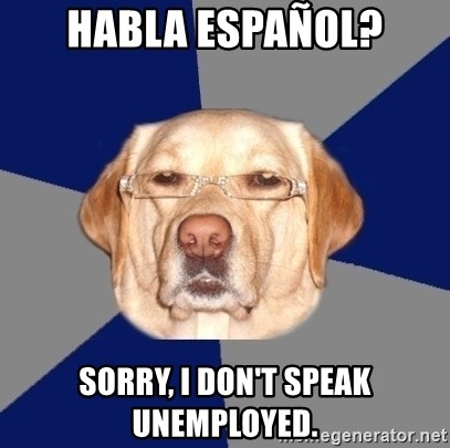 Racist Dog - Habla Español? Sorry, I don't speak unemployed.